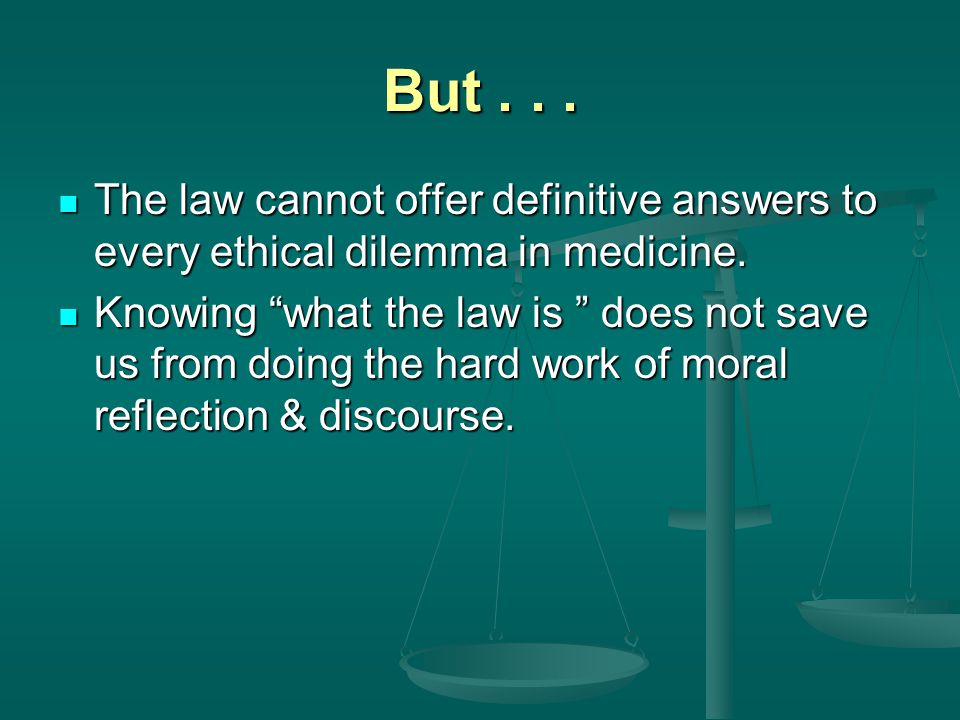 Law & Ethics Differ Law sets only minimum standards of conduct Law sets only minimum standards of conduct Law explicitly grants physicians discretion in clinical decision making Law explicitly grants physicians discretion in clinical decision making Law may provide no clear action guides in some clinical ethical situations Law may provide no clear action guides in some clinical ethical situations Law and ethics may directly conflict Law and ethics may directly conflict Actions permitted by law may be ethically controversial Actions permitted by law may be ethically controversial While actions prohibited by law may be regarded as ethically defensible by many people While actions prohibited by law may be regarded as ethically defensible by many people Authority of law based on police power of state Authority of law based on police power of state