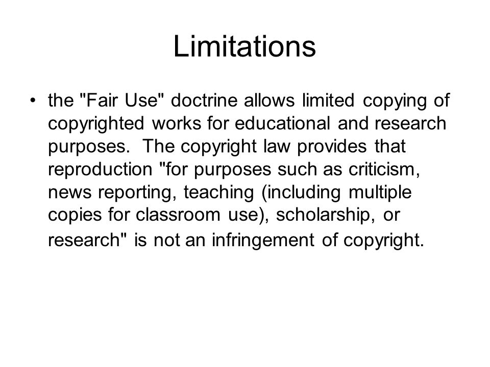 Limitations the Fair Use doctrine allows limited copying of copyrighted works for educational and research purposes.