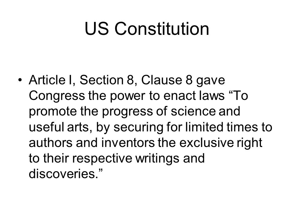 US Constitution Article I, Section 8, Clause 8 gave Congress the power to enact laws To promote the progress of science and useful arts, by securing for limited times to authors and inventors the exclusive right to their respective writings and discoveries.