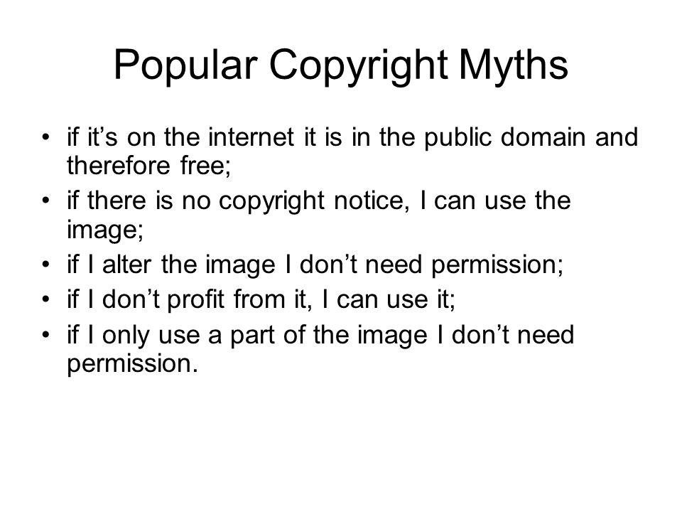 Popular Copyright Myths if its on the internet it is in the public domain and therefore free; if there is no copyright notice, I can use the image; if I alter the image I dont need permission; if I dont profit from it, I can use it; if I only use a part of the image I dont need permission.