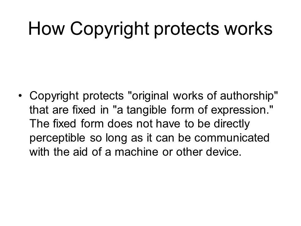 How Copyright protects works Copyright protects original works of authorship that are fixed in a tangible form of expression. The fixed form does not have to be directly perceptible so long as it can be communicated with the aid of a machine or other device.
