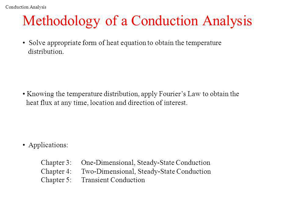 Conduction Analysis Methodology of a Conduction Analysis Solve appropriate form of heat equation to obtain the temperature distribution.