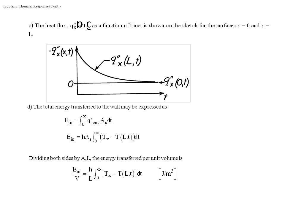 d) The total energy transferred to the wall may be expressed as Dividing both sides by A s L, the energy transferred per unit volume is Problem: Thermal Response (Cont.)