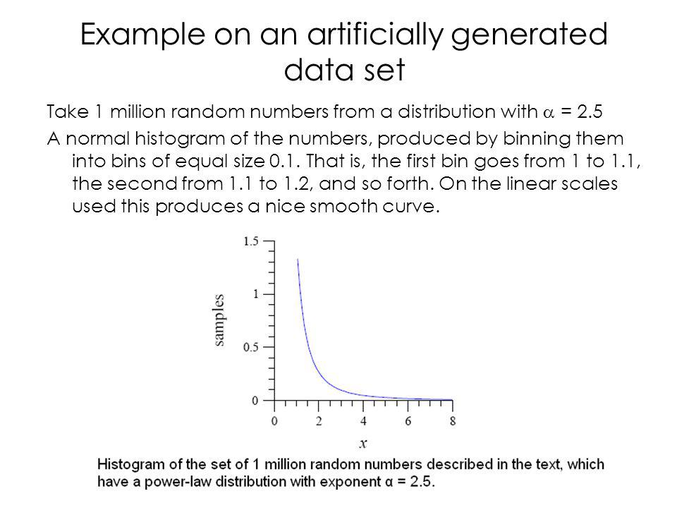 Example on an artificially generated data set Take 1 million random numbers from a distribution with = 2.5 A normal histogram of the numbers, produced by binning them into bins of equal size 0.1.