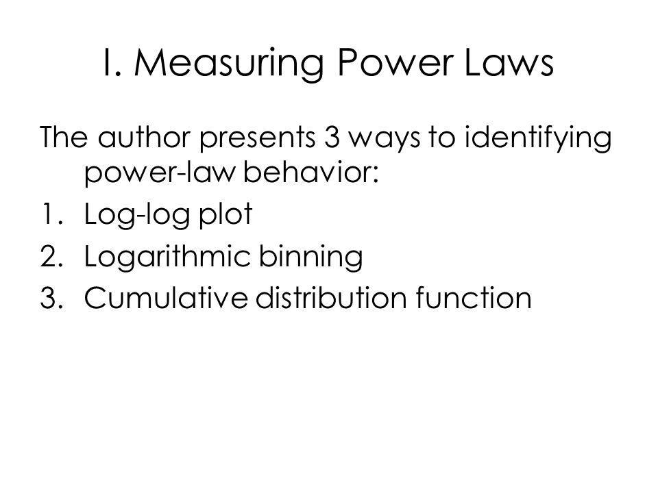 I. Measuring Power Laws The author presents 3 ways to identifying power-law behavior: 1.Log-log plot 2.Logarithmic binning 3.Cumulative distribution f