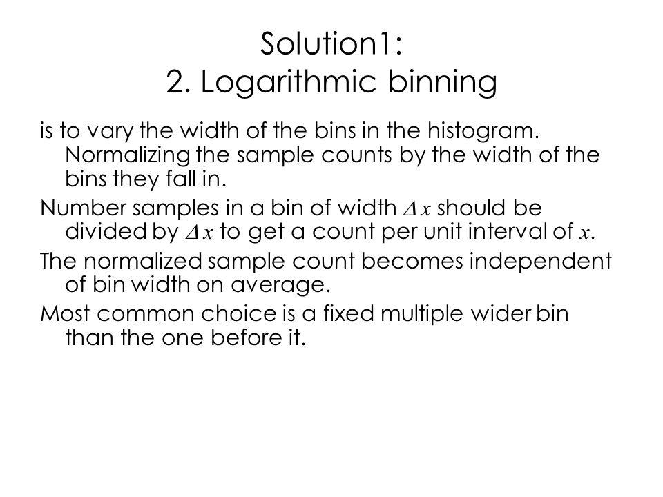 Solution1: 2. Logarithmic binning is to vary the width of the bins in the histogram.