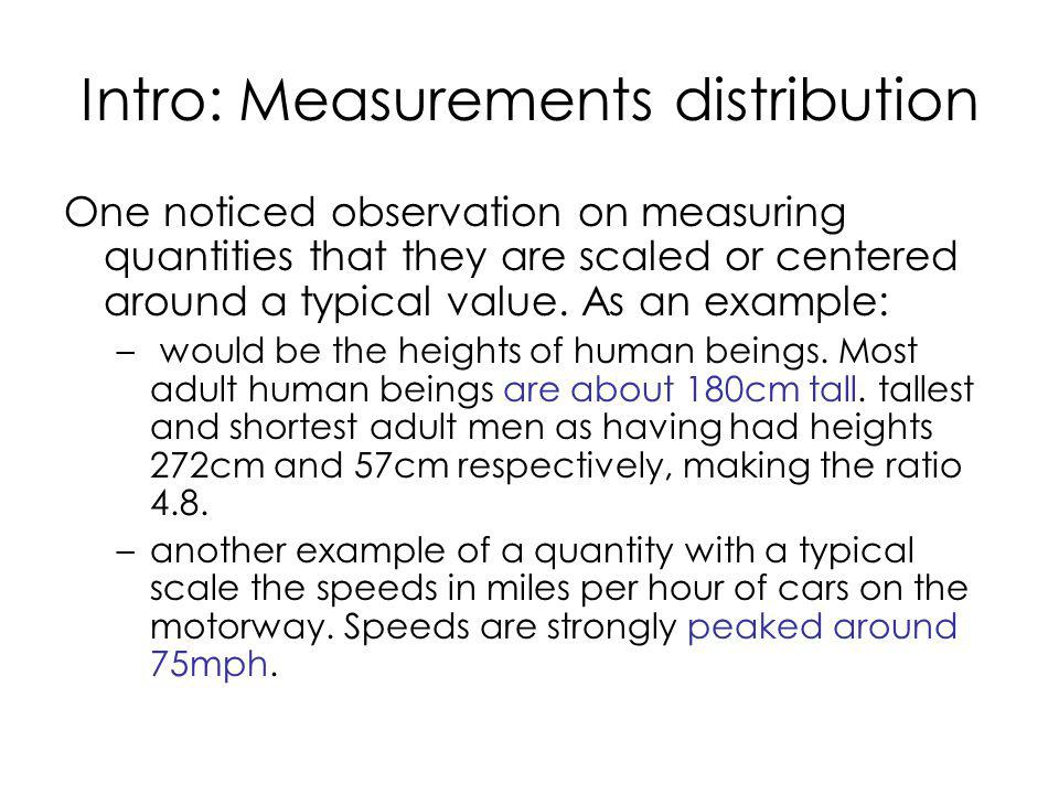 Intro: Measurements distribution One noticed observation on measuring quantities that they are scaled or centered around a typical value.