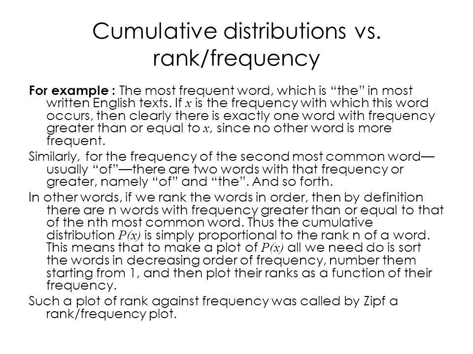 Cumulative distributions vs. rank/frequency For example : The most frequent word, which is the in most written English texts. If x is the frequency wi