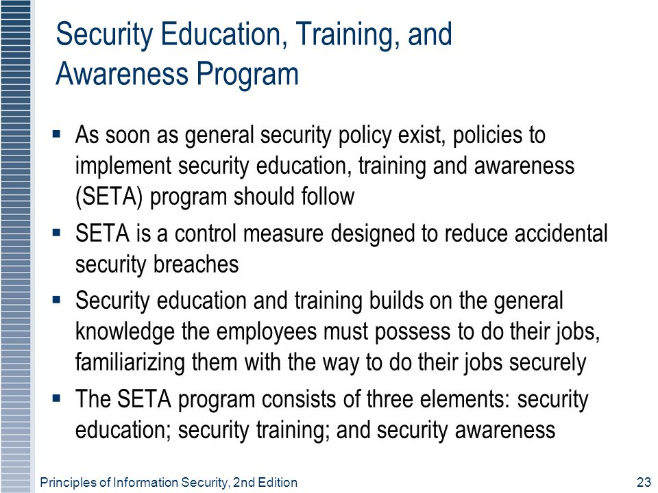 Principles of Information Security, 2nd Edition23 Security Education, Training, and Awareness Program As soon as general security policy exist, polici