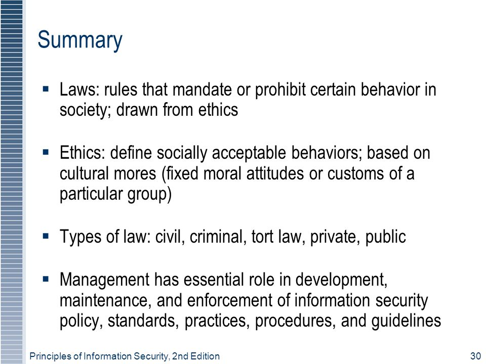 Principles of Information Security, 2nd Edition30 Summary Laws: rules that mandate or prohibit certain behavior in society; drawn from ethics Ethics: