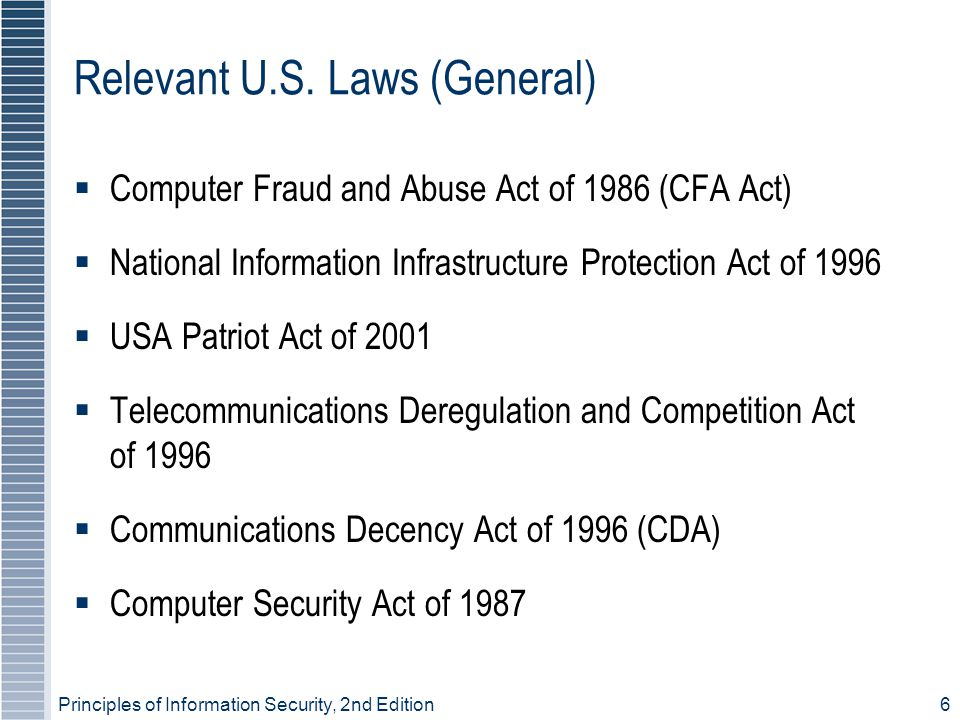 Principles of Information Security, 2nd Edition6 Relevant U.S. Laws (General) Computer Fraud and Abuse Act of 1986 (CFA Act) National Information Infr