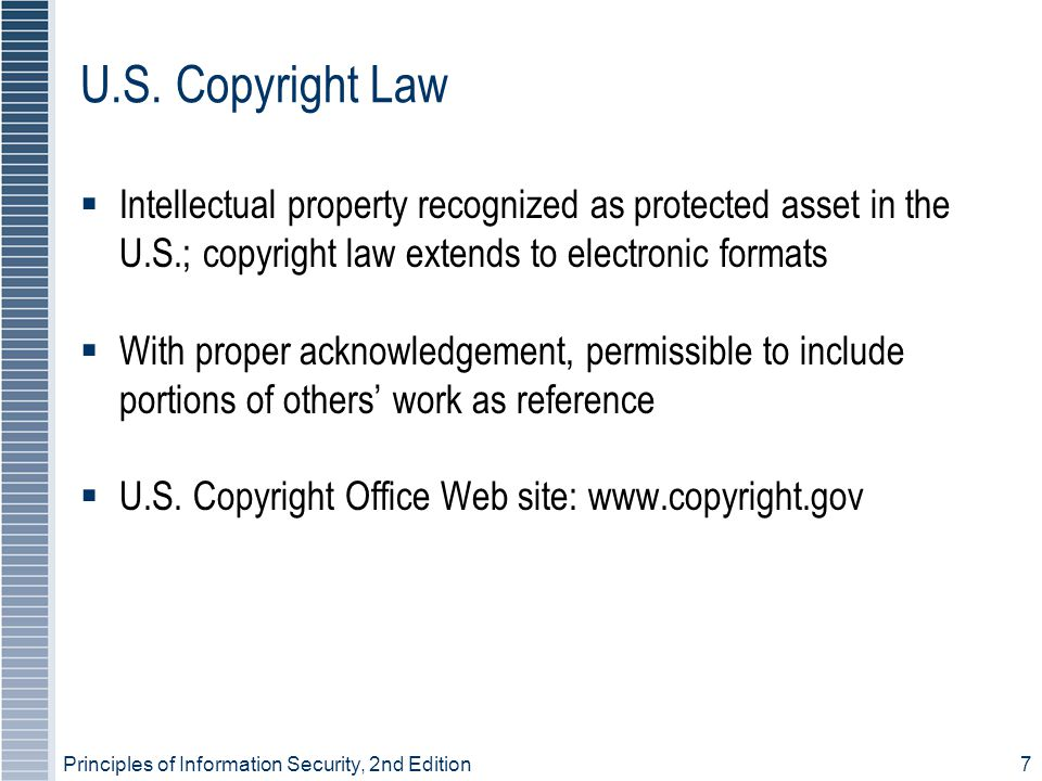 Principles of Information Security, 2nd Edition7 U.S. Copyright Law Intellectual property recognized as protected asset in the U.S.; copyright law ext