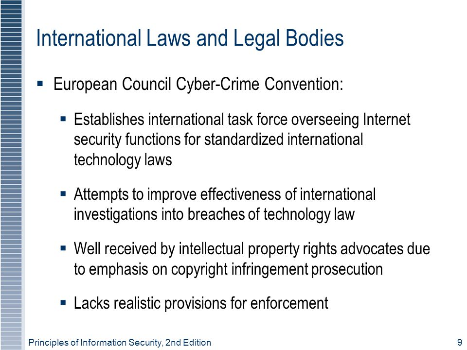 Principles of Information Security, 2nd Edition9 International Laws and Legal Bodies European Council Cyber-Crime Convention: Establishes internationa