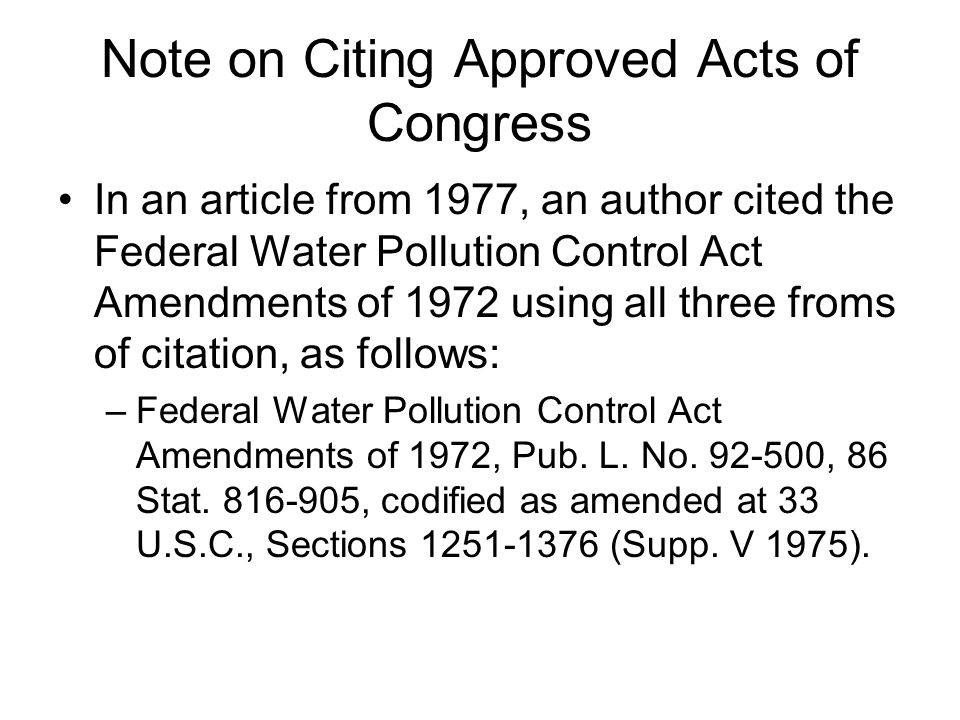 Note on Citing Approved Acts of Congress In an article from 1977, an author cited the Federal Water Pollution Control Act Amendments of 1972 using all three froms of citation, as follows: –Federal Water Pollution Control Act Amendments of 1972, Pub.
