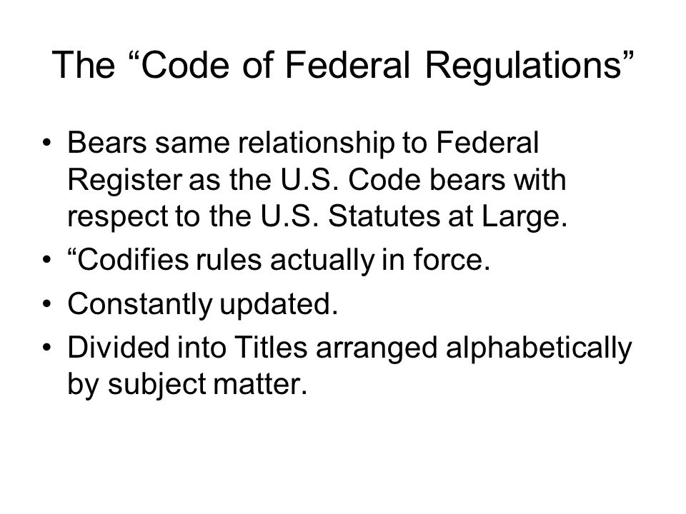 The Code of Federal Regulations Bears same relationship to Federal Register as the U.S.