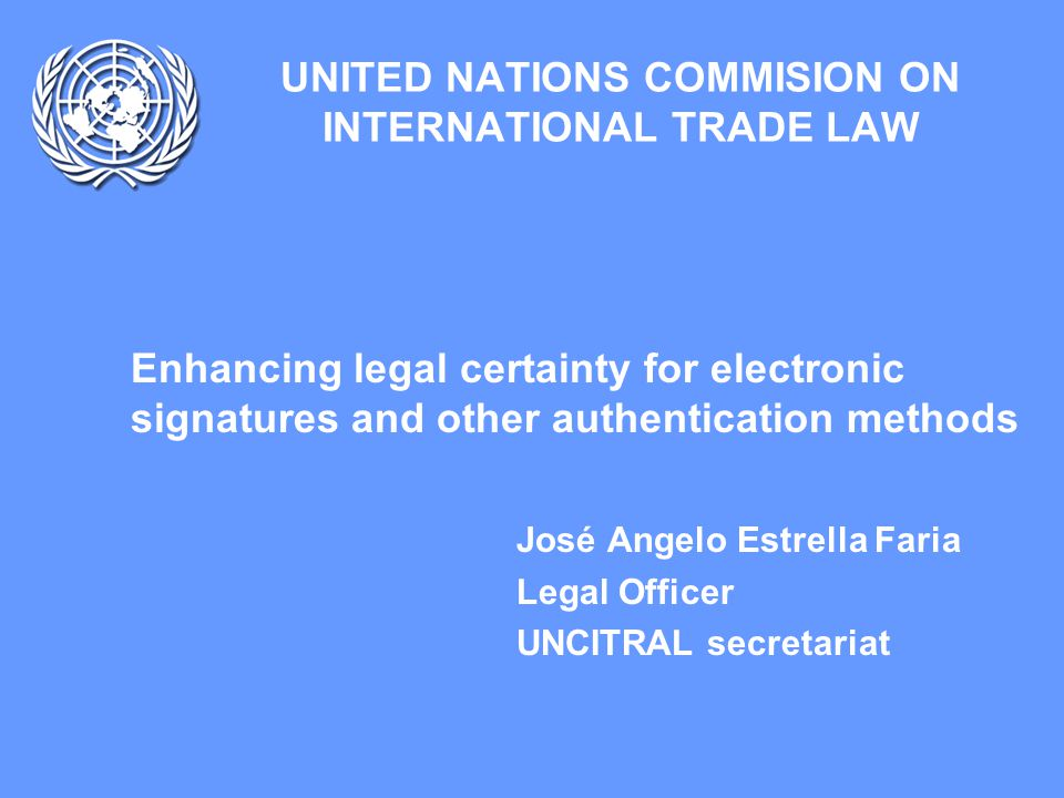UNCITRAL: Electronic signatures and authentication methods Introduction –New technologies, e-commerce and the law –Are new laws needed.