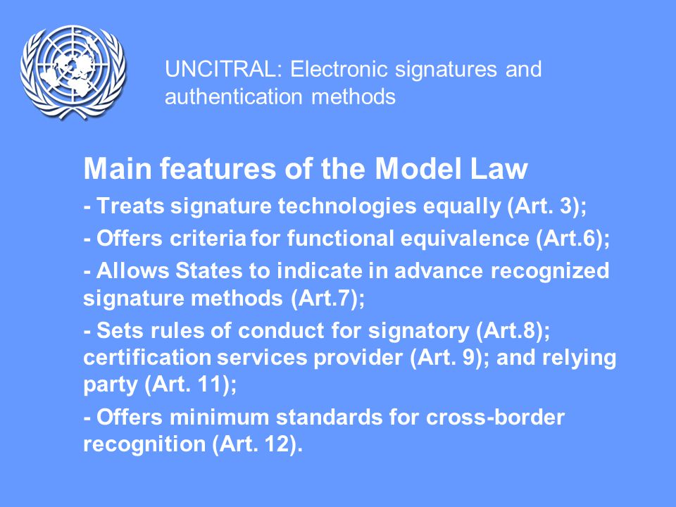UNCITRAL: Electronic signatures and authentication methods Main features of the Model Law - Treats signature technologies equally (Art.