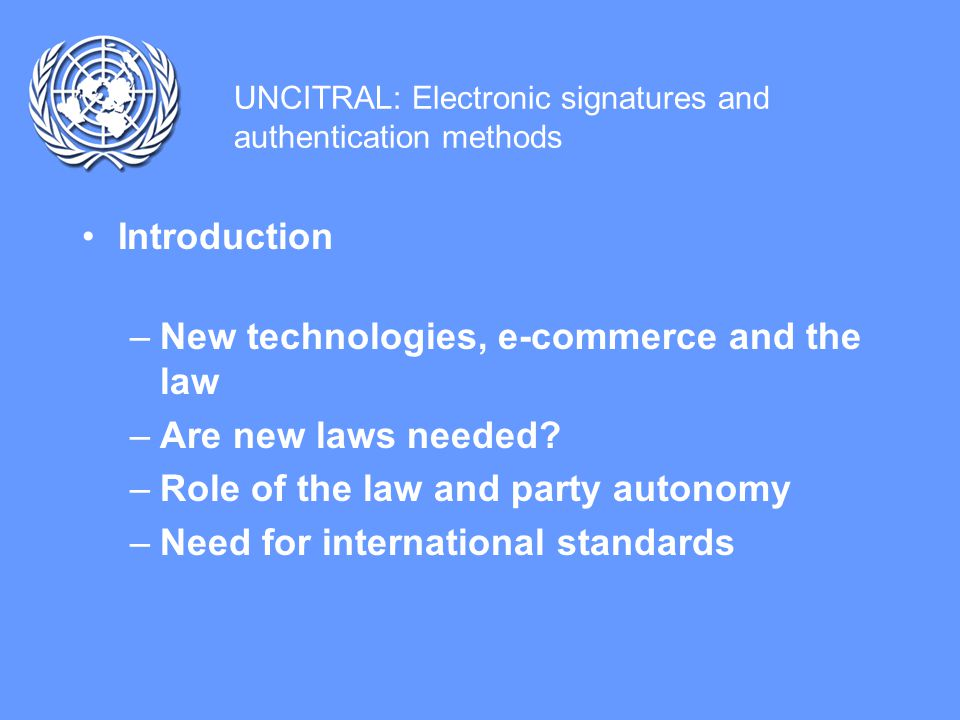 UNCITRAL: Electronic signatures and authentication methods Recognized principles for E-commerce legislation –Enabling, rather than overly regulating –Providing for functional equivalence –Default rules and mandatory law