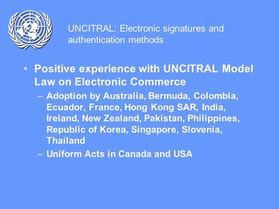 UNCITRAL: Electronic signatures and authentication methods Positive experience with UNCITRAL Model Law on Electronic Commerce –Adoption by Australia, Bermuda, Colombia, Ecuador, France, Hong Kong SAR, India, Ireland, New Zealand, Pakistan, Philippines, Republic of Korea, Singapore, Slovenia, Thailand –Uniform Acts in Canada and USA