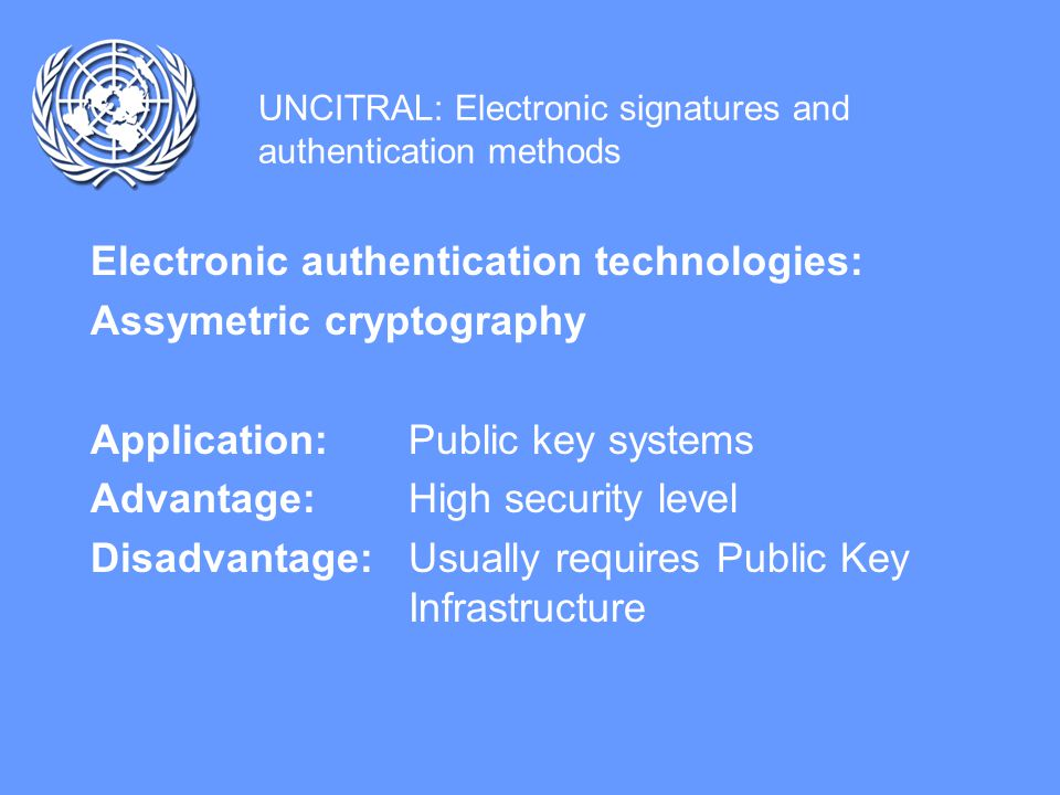 UNCITRAL: Electronic signatures and authentication methods Electronic authentication technologies: Symetric cryptography Application: Private key systems Advantages: Speed, no third party involved Disadvantage: Risk of compromise during transmission of key