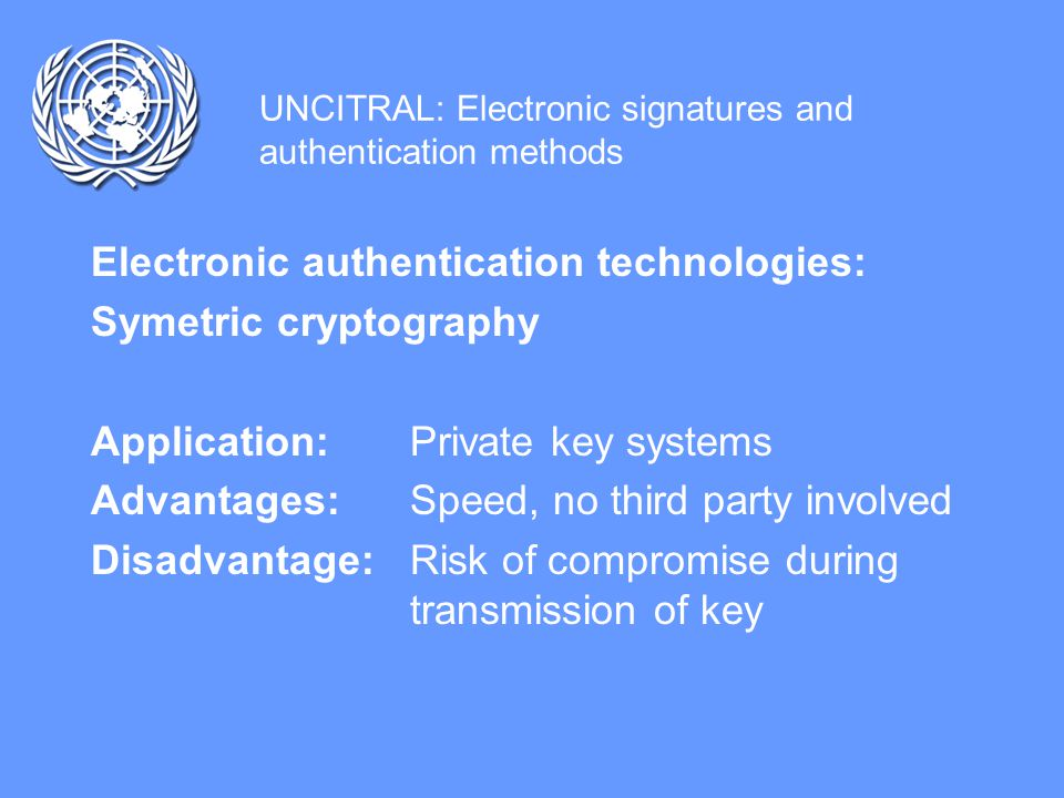 UNCITRAL: Electronic signatures and authentication methods Electronic authentication technologies: Sharing of codes and secrets Application: PINs, SmartCards Advantage: Speed, no third party involved Disadvantage: Risk of compromise