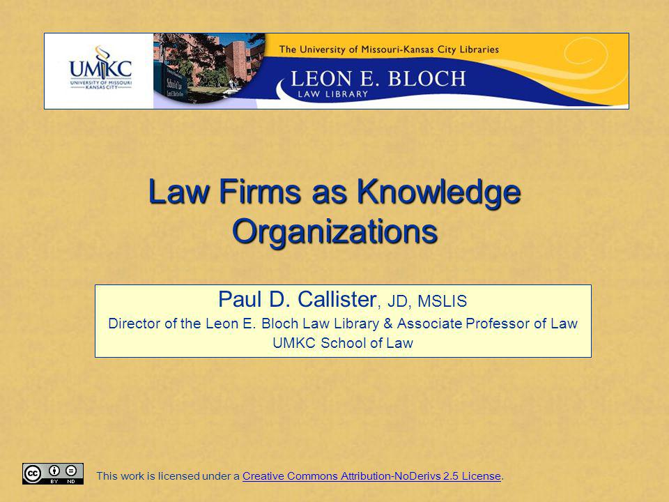 Law Firms as Knowledge Organizations Paul D. Callister, JD, MSLIS Director of the Leon E. Bloch Law Library & Associate Professor of Law UMKC School o