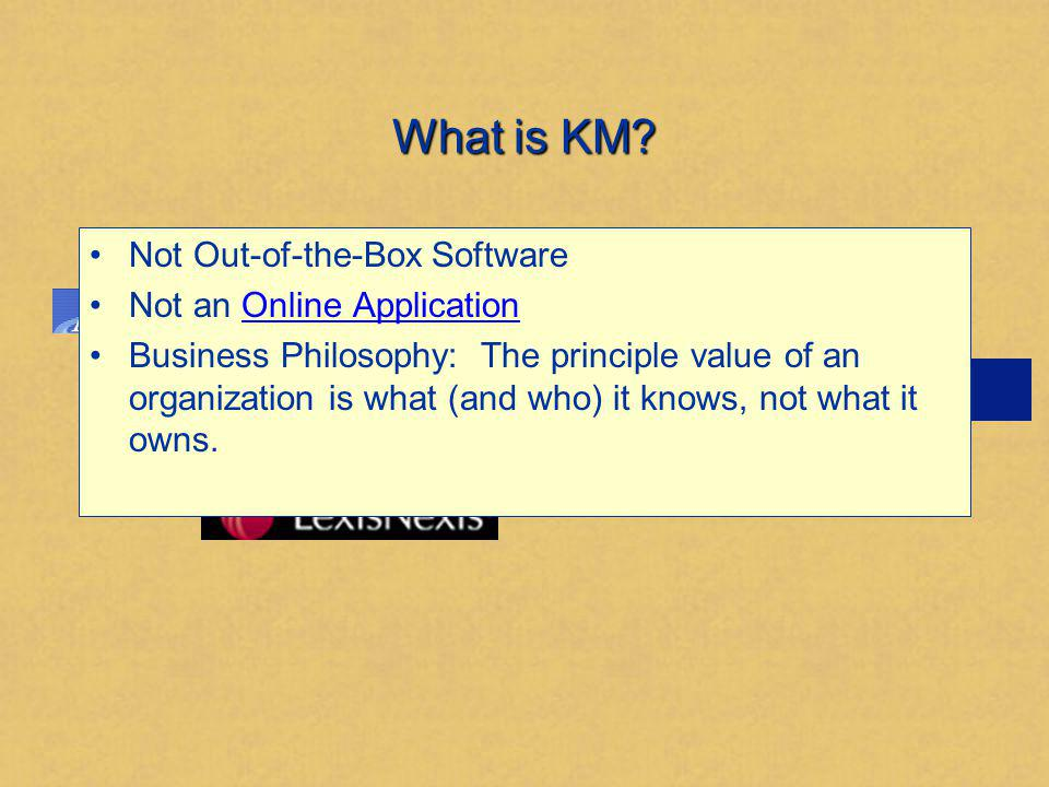 What is KM? Not Out-of-the-Box Software Not an Online ApplicationOnline Application Business Philosophy: The principle value of an organization is wha