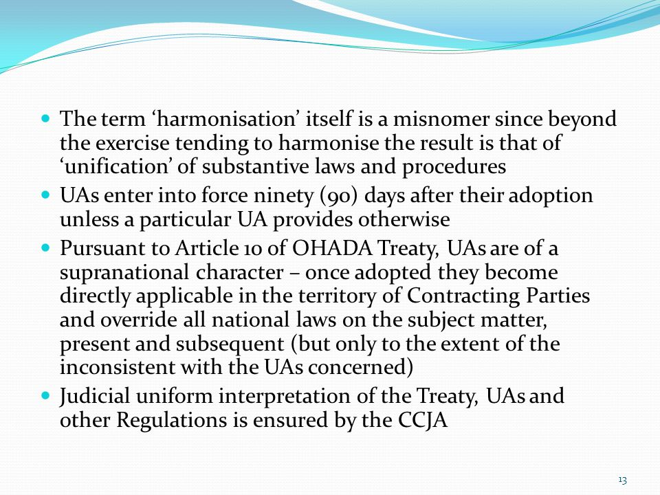 The term harmonisation itself is a misnomer since beyond the exercise tending to harmonise the result is that of unification of substantive laws and procedures UAs enter into force ninety (90) days after their adoption unless a particular UA provides otherwise Pursuant to Article 10 of OHADA Treaty, UAs are of a supranational character – once adopted they become directly applicable in the territory of Contracting Parties and override all national laws on the subject matter, present and subsequent (but only to the extent of the inconsistent with the UAs concerned) Judicial uniform interpretation of the Treaty, UAs and other Regulations is ensured by the CCJA 13