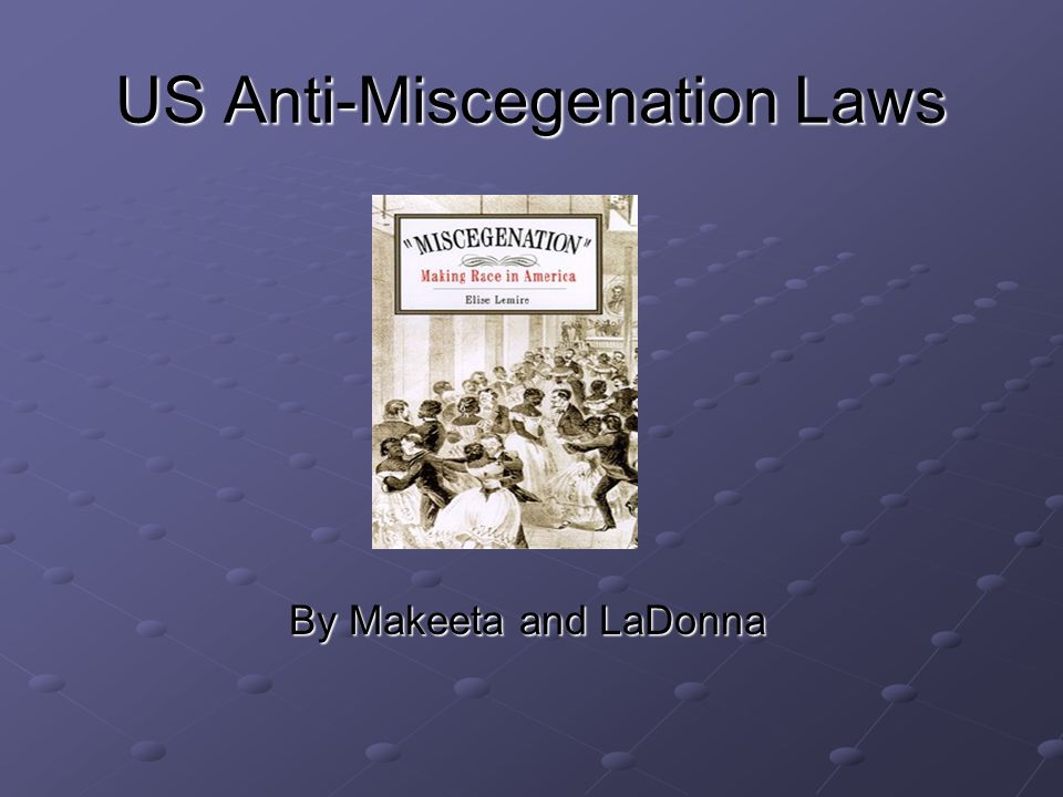 US Anti-Miscegenation Laws By Makeeta and LaDonna