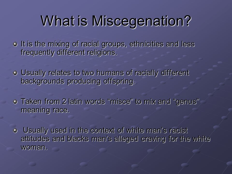 What is Miscegenation? It is the mixing of racial groups, ethnicities and less frequently different religions. Usually relates to two humans of racial