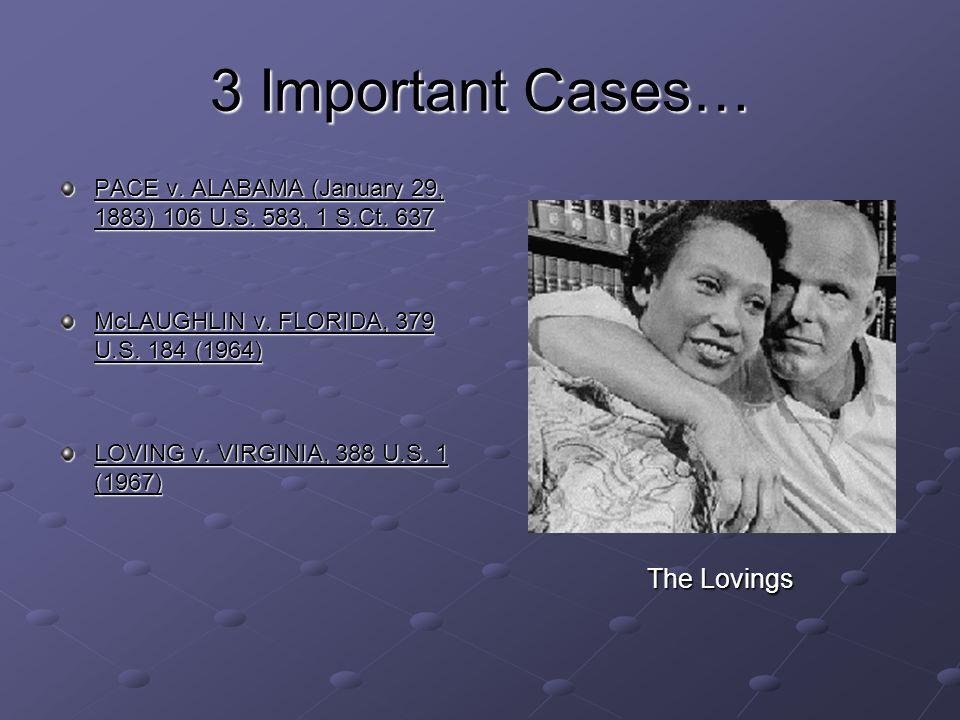 3 Important Cases… PACE v. ALABAMA (January 29, 1883) 106 U.S. 583, 1 S.Ct. 637 McLAUGHLIN v. FLORIDA, 379 U.S. 184 (1964) LOVING v. VIRGINIA, 388 U.S