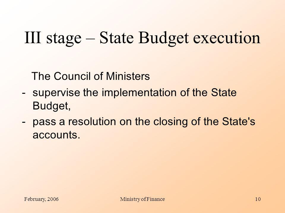 February, 2006Ministry of Finance10 III stage – State Budget execution The Council of Ministers -supervise the implementation of the State Budget, -pass a resolution on the closing of the State s accounts.
