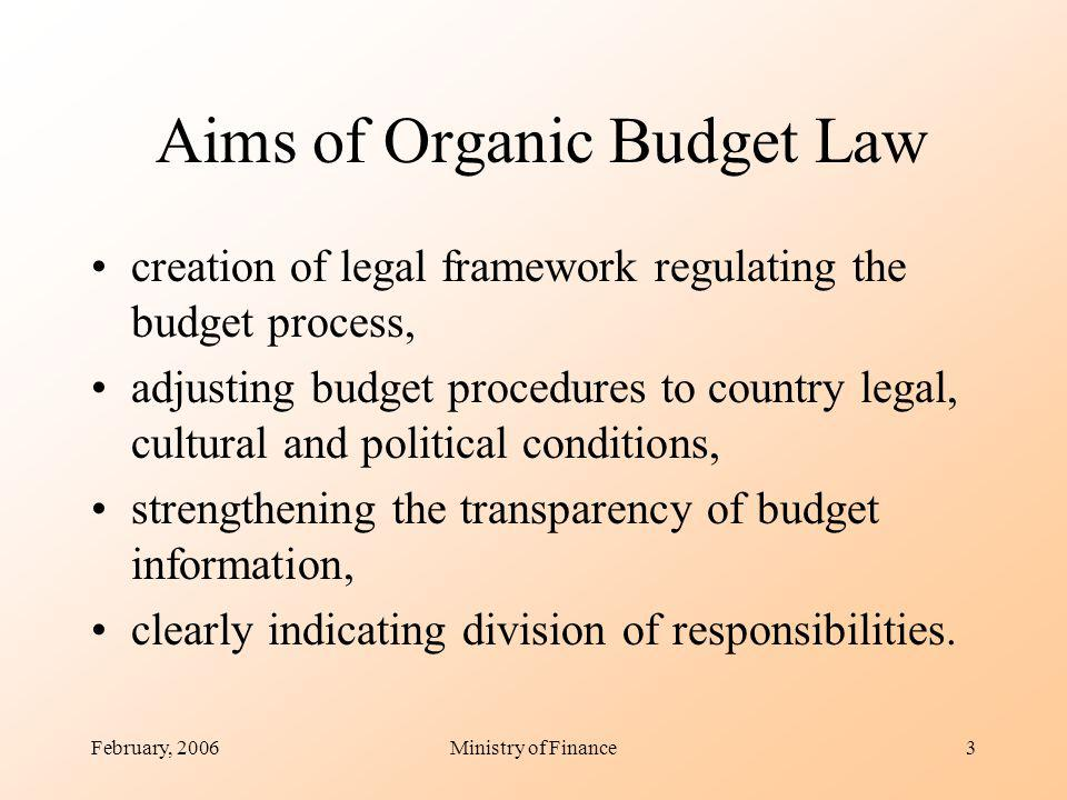 February, 2006Ministry of Finance3 Aims of Organic Budget Law creation of legal framework regulating the budget process, adjusting budget procedures to country legal, cultural and political conditions, strengthening the transparency of budget information, clearly indicating division of responsibilities.