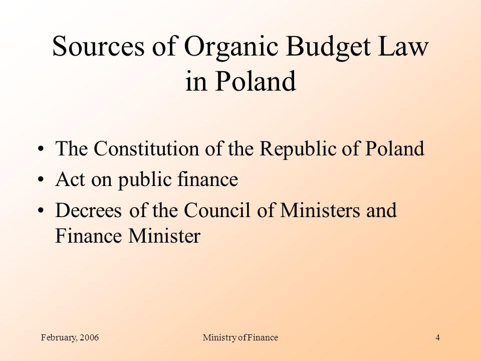 February, 2006Ministry of Finance4 Sources of Organic Budget Law in Poland The Constitution of the Republic of Poland Act on public finance Decrees of the Council of Ministers and Finance Minister