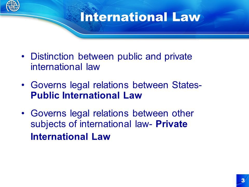 3 International Law Distinction between public and private international law Governs legal relations between States- Public International Law Governs