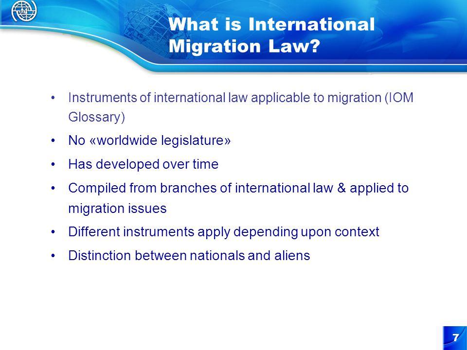 7 What is International Migration Law? Instruments of international law applicable to migration (IOM Glossary) No «worldwide legislature» Has develope