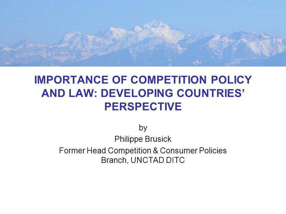 IMPORTANCE OF COMPETITION POLICY AND LAW: DEVELOPING COUNTRIES PERSPECTIVE by Philippe Brusick Former Head Competition & Consumer Policies Branch, UNCTAD DITC