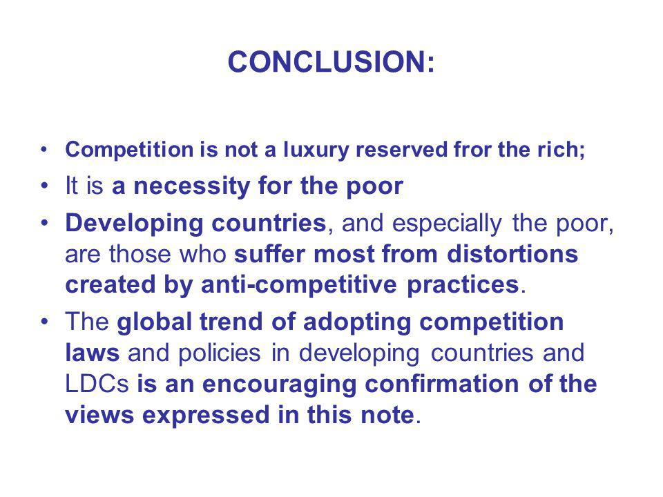 CONCLUSION: Competition is not a luxury reserved fror the rich; It is a necessity for the poor Developing countries, and especially the poor, are those who suffer most from distortions created by anti-competitive practices.