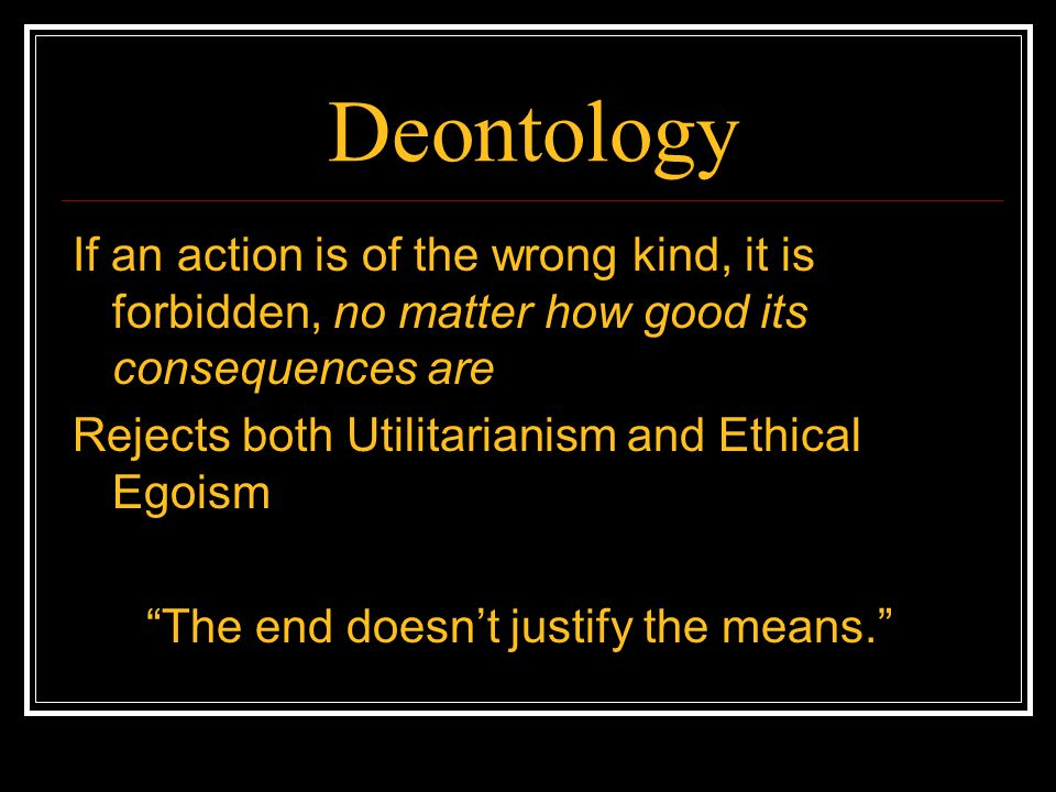 Deontology If an action is of the wrong kind, it is forbidden, no matter how good its consequences are Rejects both Utilitarianism and Ethical Egoism