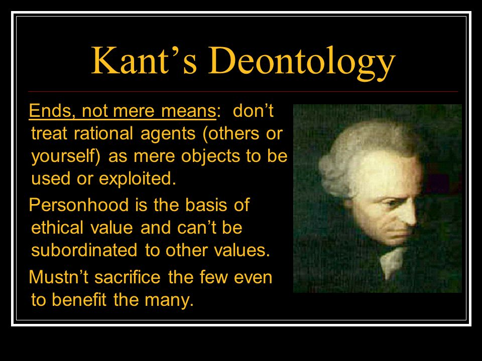 Kants Deontology Ends, not mere means: dont treat rational agents (others or yourself) as mere objects to be used or exploited. Personhood is the basi