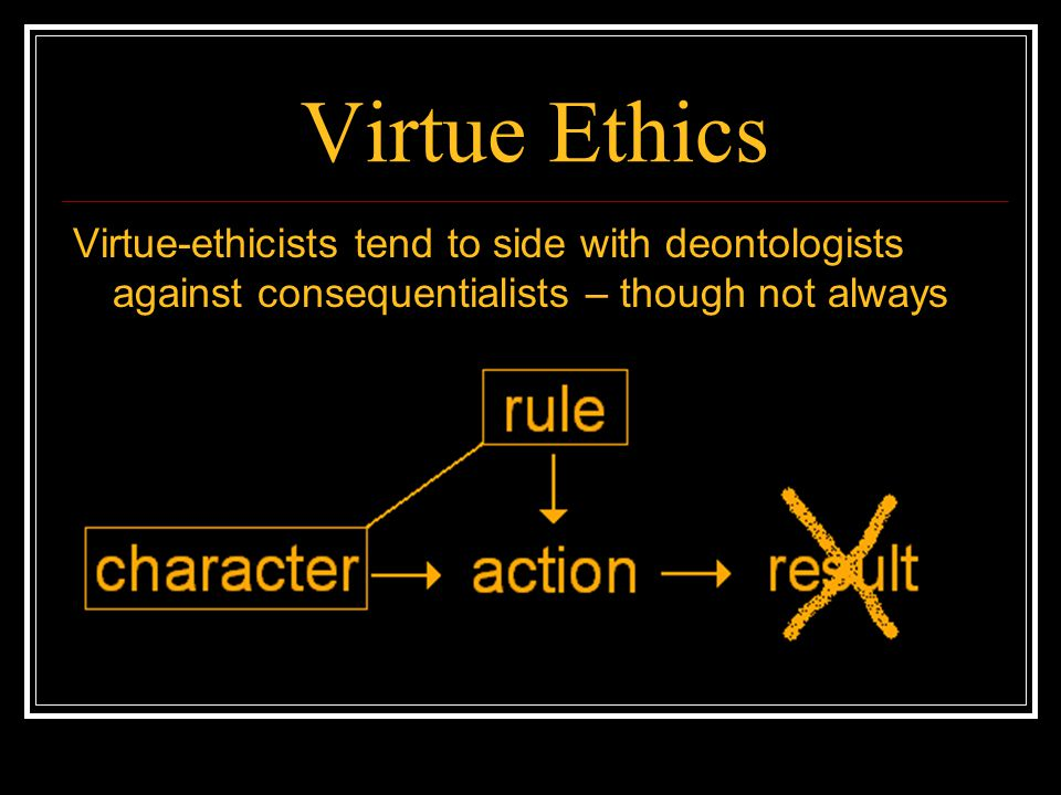 Virtue Ethics Virtue-ethicists tend to side with deontologists against consequentialists – though not always