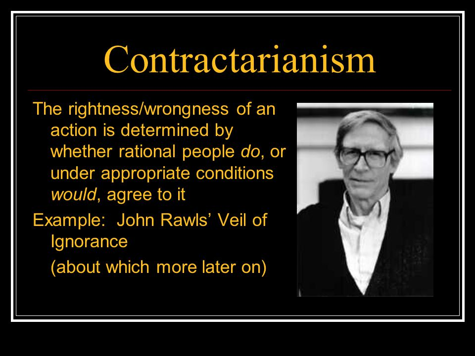 Contractarianism The rightness/wrongness of an action is determined by whether rational people do, or under appropriate conditions would, agree to it