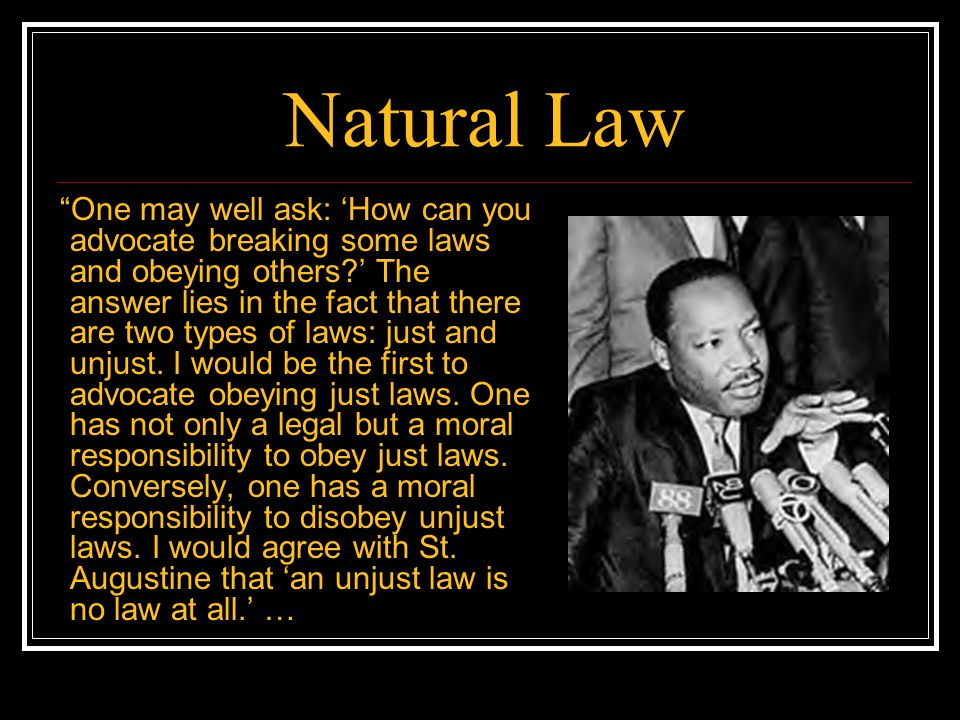 Natural Law One may well ask: How can you advocate breaking some laws and obeying others? The answer lies in the fact that there are two types of laws