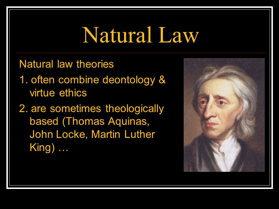 Natural Law Natural law theories 1. often combine deontology & virtue ethics 2. are sometimes theologically based (Thomas Aquinas, John Locke, Martin