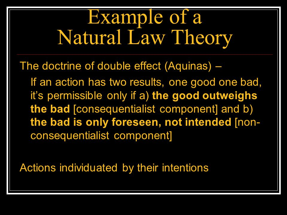 Example of a Natural Law Theory The doctrine of double effect (Aquinas) – If an action has two results, one good one bad, its permissible only if a) t