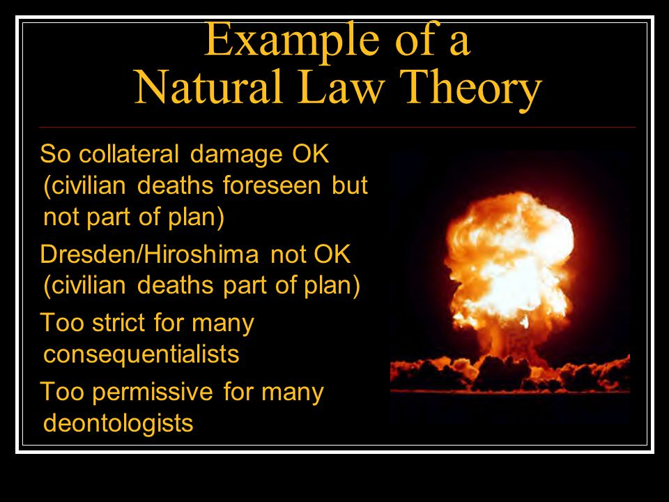 Example of a Natural Law Theory So collateral damage OK (civilian deaths foreseen but not part of plan) Dresden/Hiroshima not OK (civilian deaths part