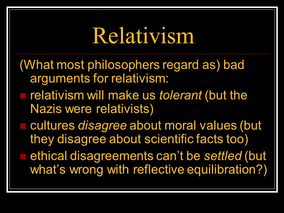Relativism (What most philosophers regard as) bad arguments for relativism: relativism will make us tolerant (but the Nazis were relativists) cultures
