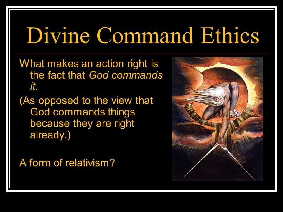 Divine Command Ethics What makes an action right is the fact that God commands it. (As opposed to the view that God commands things because they are r