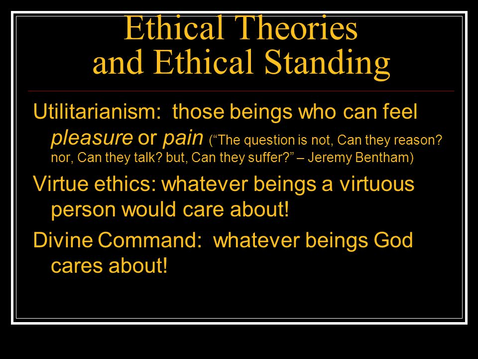 Ethical Theories and Ethical Standing Utilitarianism: those beings who can feel pleasure or pain (The question is not, Can they reason? nor, Can they