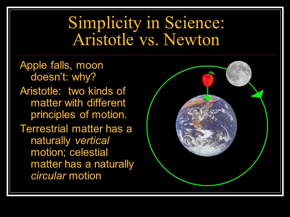Simplicity in Science: Aristotle vs. Newton Apple falls, moon doesnt: why? Aristotle: two kinds of matter with different principles of motion. Terrest